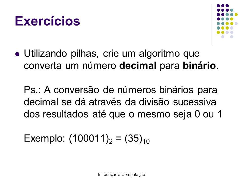 Introdução a Computação Exercícios Utilizando pilhas, crie um algoritmo que converta um número decimal para binário. Ps.: A conversão de números binár