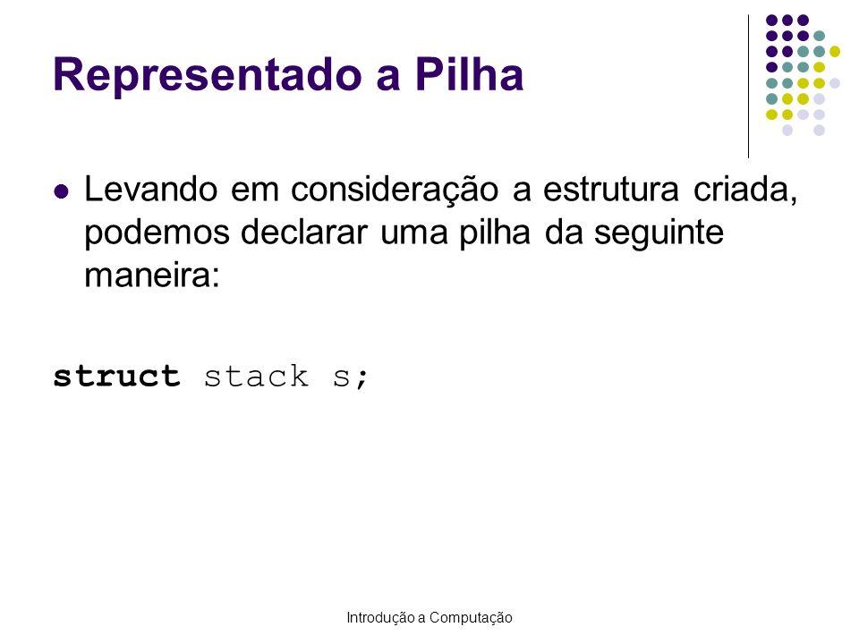Introdução a Computação Representado a Pilha Levando em consideração a estrutura criada, podemos declarar uma pilha da seguinte maneira: struct stack