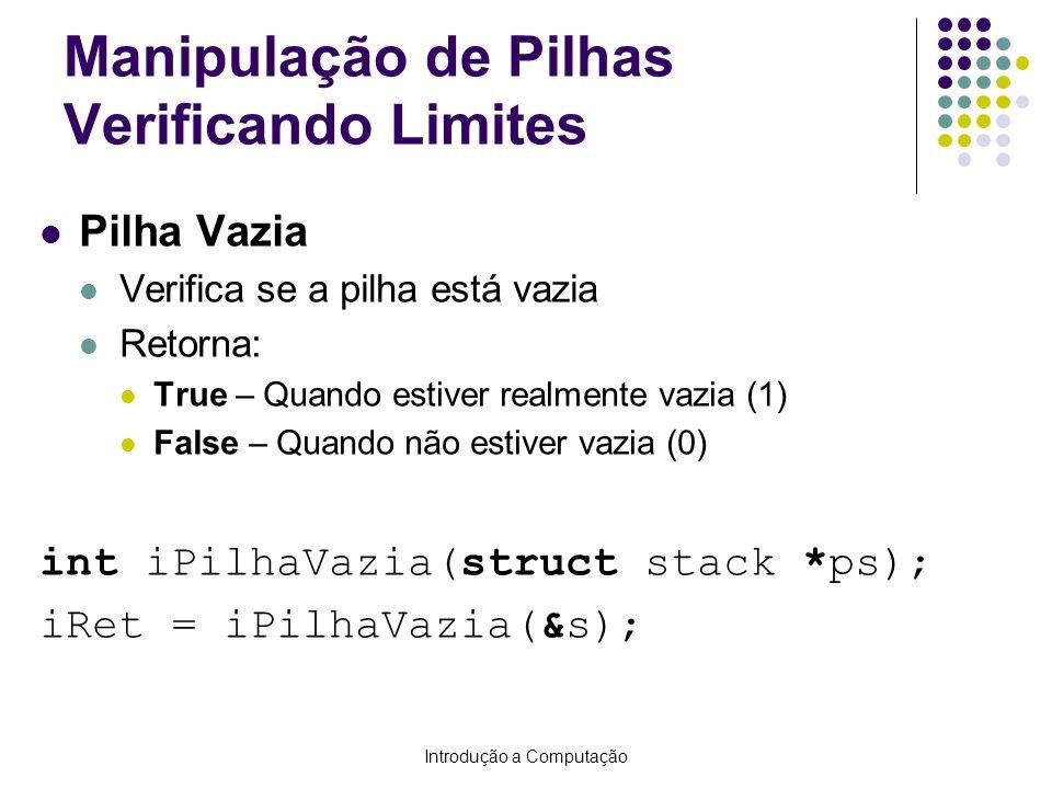 Introdução a Computação Manipulação de Pilhas Verificando Limites Pilha Cheia Verifica se a pilha está cheia Retorna: True – Quando estiver realmente cheia (1) False – Quando não estiver cheia (0) int iPilhaCheia(struct stack *ps); iRet = iPilhaCheia(&s);