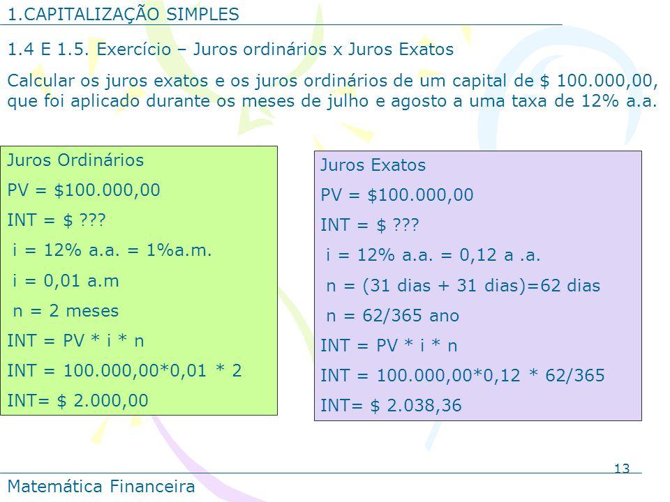 13 1.CAPITALIZAÇÃO SIMPLES Matemática Financeira 1.4 E 1.5. Exercício – Juros ordinários x Juros Exatos Calcular os juros exatos e os juros ordinários