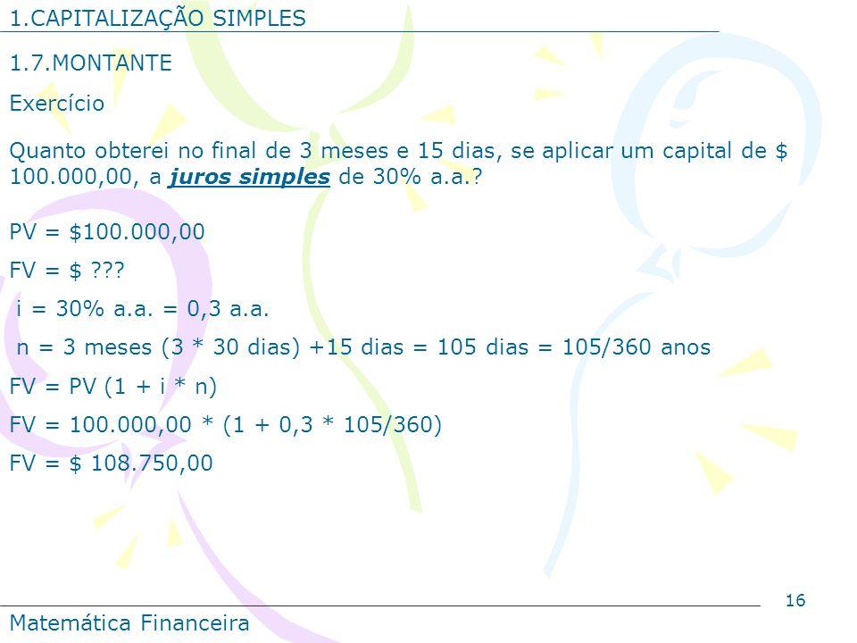 16 1.CAPITALIZAÇÃO SIMPLES 1.7.MONTANTE Exercício Quanto obterei no final de 3 meses e 15 dias, se aplicar um capital de $ 100.000,00, a juros simples