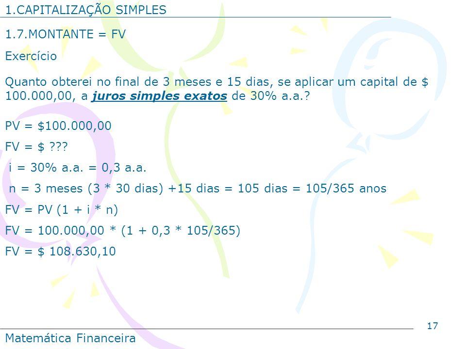 17 1.CAPITALIZAÇÃO SIMPLES 1.7.MONTANTE = FV Exercício Quanto obterei no final de 3 meses e 15 dias, se aplicar um capital de $ 100.000,00, a juros si
