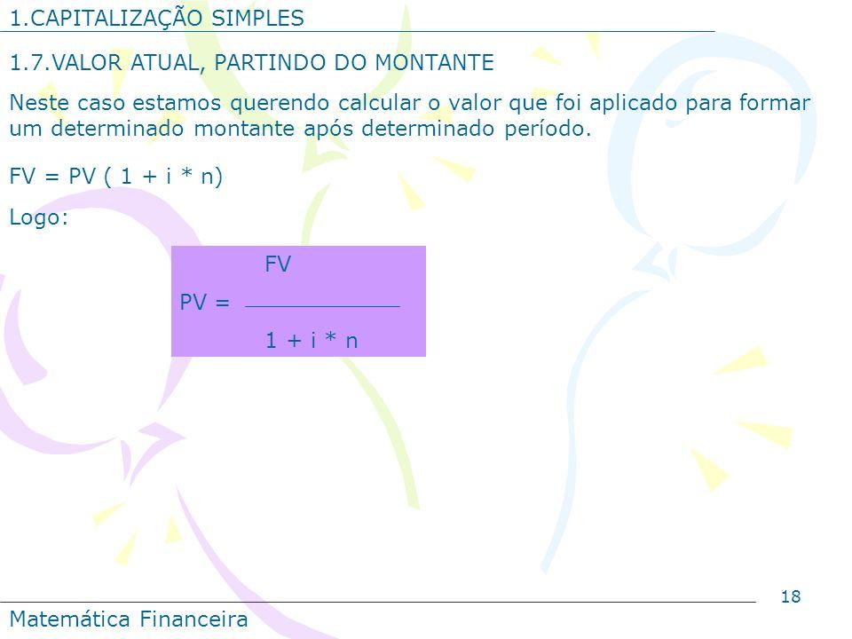 18 1.CAPITALIZAÇÃO SIMPLES 1.7.VALOR ATUAL, PARTINDO DO MONTANTE Neste caso estamos querendo calcular o valor que foi aplicado para formar um determin