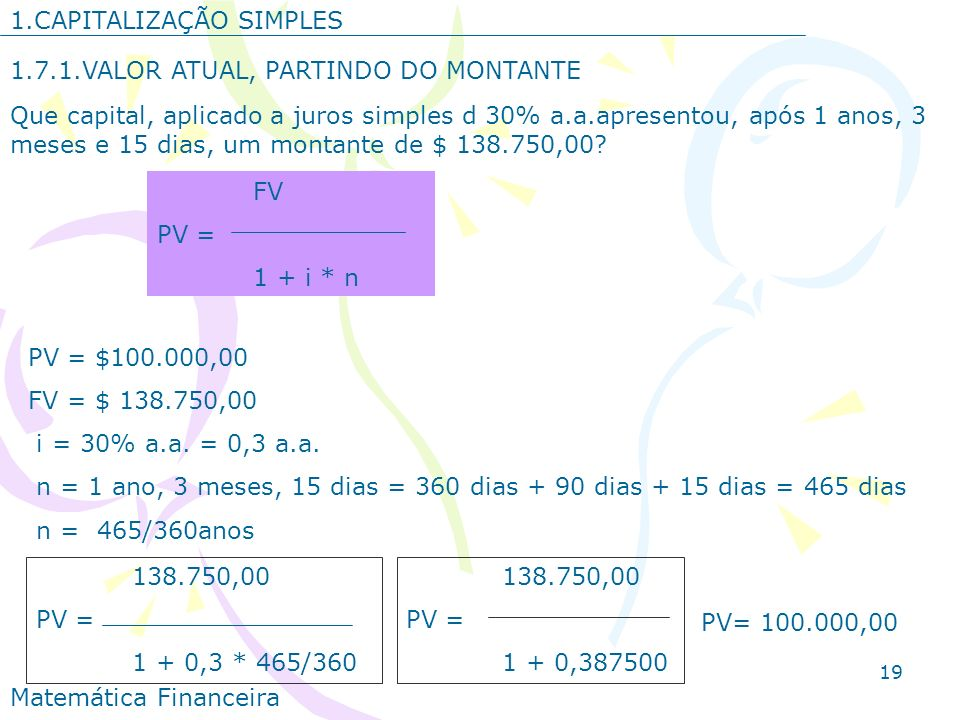 19 1.CAPITALIZAÇÃO SIMPLES 1.7.1.VALOR ATUAL, PARTINDO DO MONTANTE Que capital, aplicado a juros simples d 30% a.a.apresentou, após 1 anos, 3 meses e