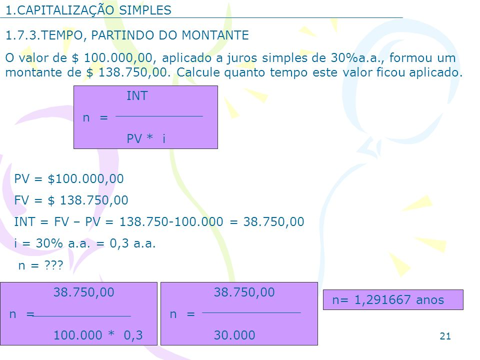 21 1.CAPITALIZAÇÃO SIMPLES 1.7.3.TEMPO, PARTINDO DO MONTANTE O valor de $ 100.000,00, aplicado a juros simples de 30%a.a., formou um montante de $ 138
