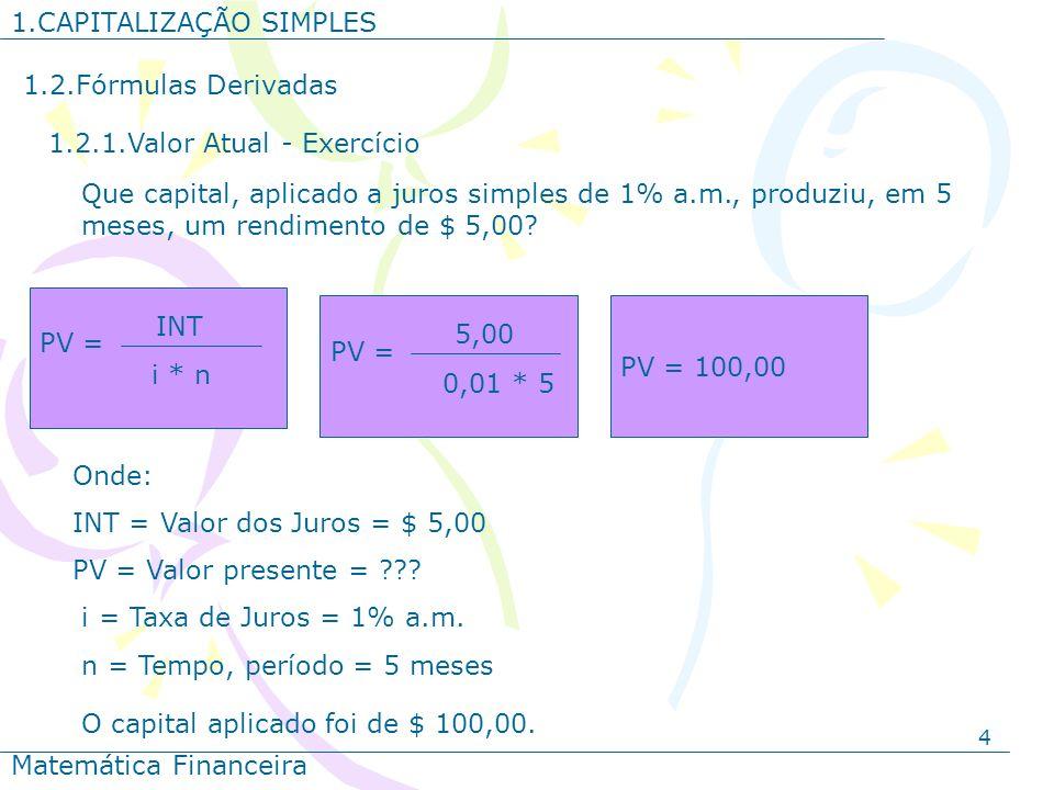 4 1.CAPITALIZAÇÃO SIMPLES Matemática Financeira 1.2.Fórmulas Derivadas 1.2.1.Valor Atual - Exercício Onde: INT = Valor dos Juros = $ 5,00 PV = Valor p