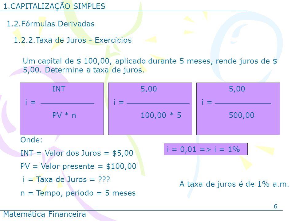 6 1.CAPITALIZAÇÃO SIMPLES Matemática Financeira 1.2.Fórmulas Derivadas 1.2.2.Taxa de Juros - Exercícios Onde: INT = Valor dos Juros = $5,00 PV = Valor