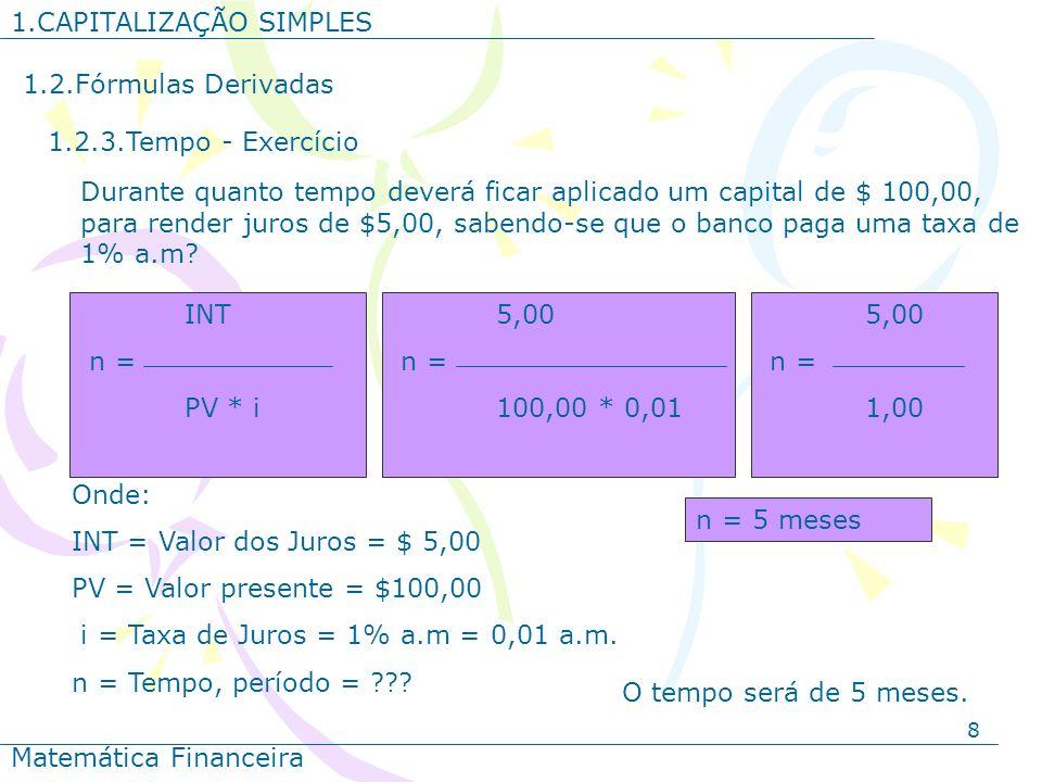 8 1.CAPITALIZAÇÃO SIMPLES Matemática Financeira 1.2.Fórmulas Derivadas 1.2.3.Tempo - Exercício Onde: INT = Valor dos Juros = $ 5,00 PV = Valor present
