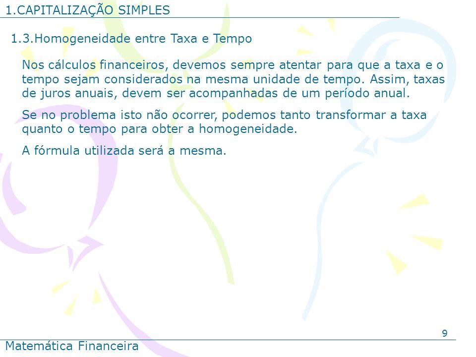 9 1.CAPITALIZAÇÃO SIMPLES Matemática Financeira 1.3.Homogeneidade entre Taxa e Tempo Nos cálculos financeiros, devemos sempre atentar para que a taxa