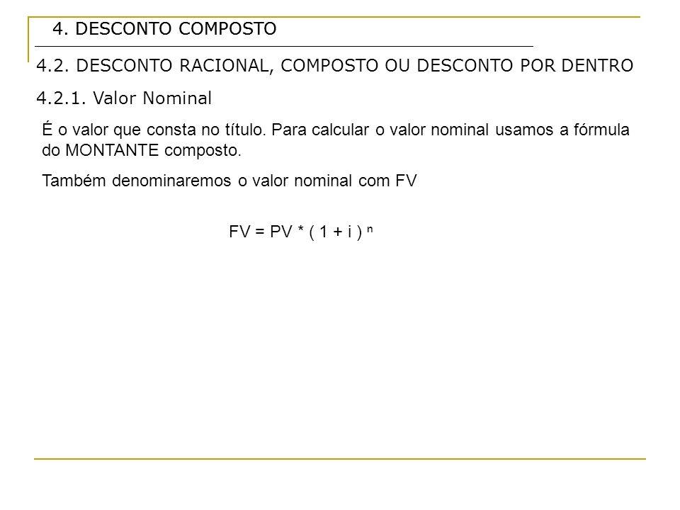 4. DESCONTO COMPOSTO 4.2.1. Valor Nominal É o valor que consta no título. Para calcular o valor nominal usamos a fórmula do MONTANTE composto. Também