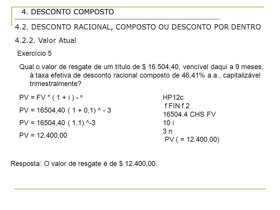 4. DESCONTO COMPOSTO 4.2.2. Valor Atual Exercício 5 4.2. DESCONTO RACIONAL, COMPOSTO OU DESCONTO POR DENTRO Qual o valor de resgate de um título de $