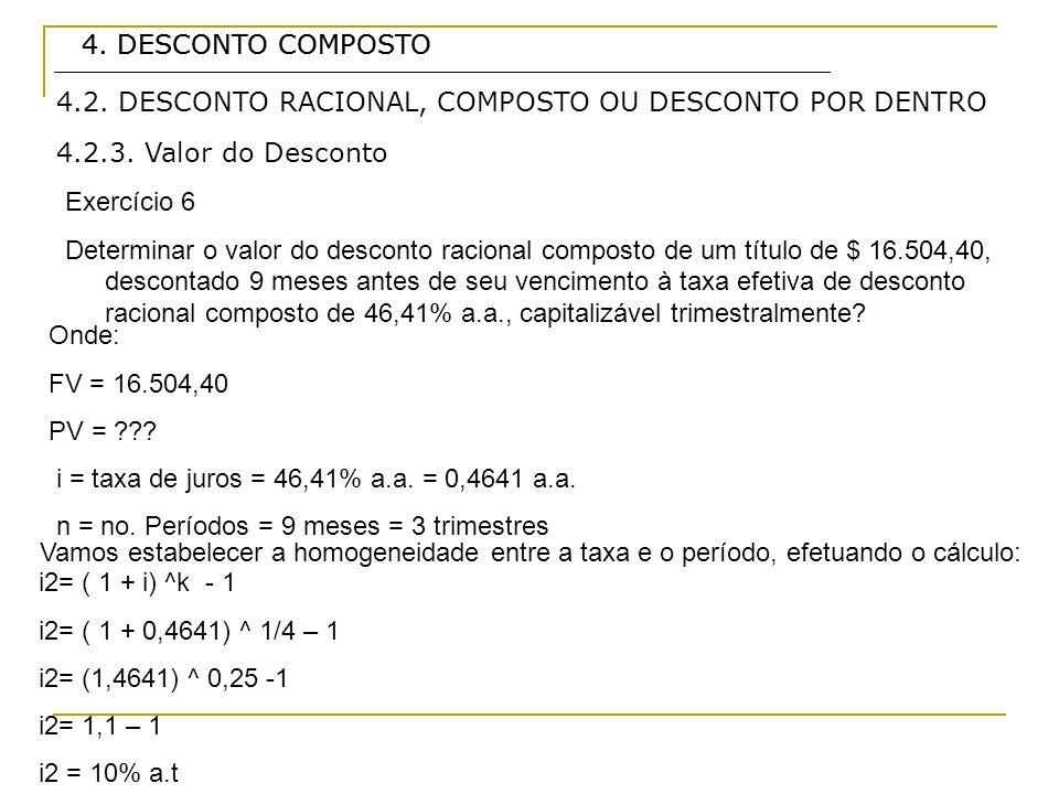 4. DESCONTO COMPOSTO 4.2.3. Valor do Desconto Exercício 6 Determinar o valor do desconto racional composto de um título de $ 16.504,40, descontado 9 m