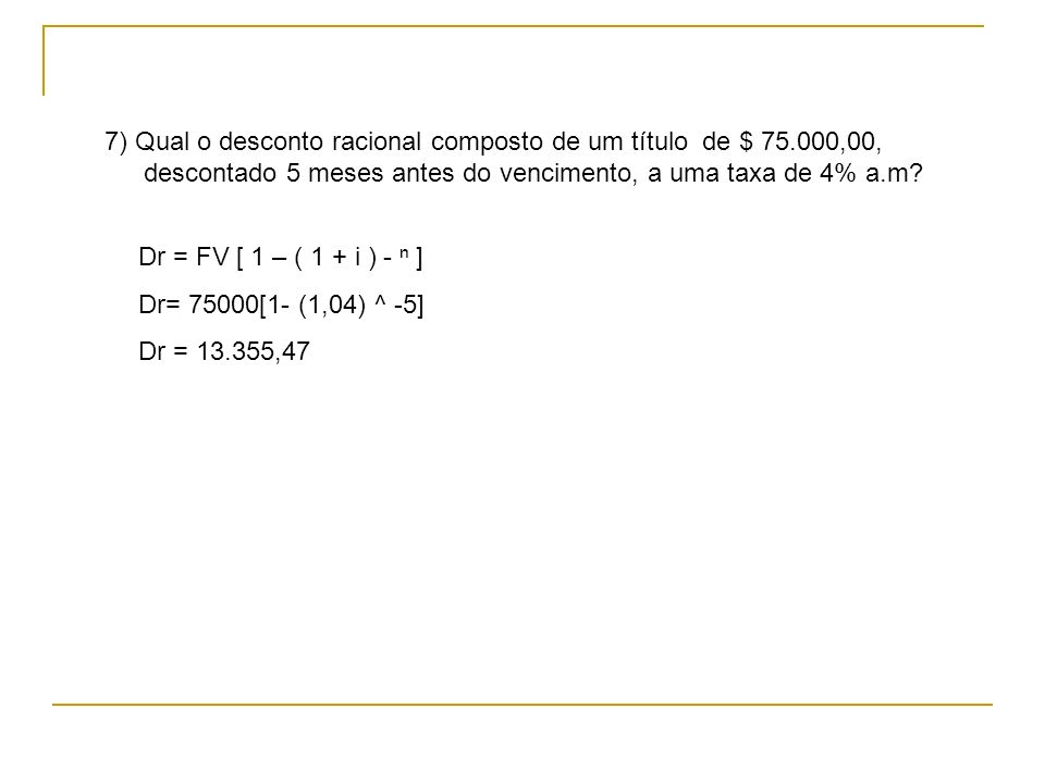 Dr = FV [ 1 – ( 1 + i ) - ] Dr= 75000[1- (1,04) ^ -5] Dr = 13.355,47 7) Qual o desconto racional composto de um título de $ 75.000,00, descontado 5 me