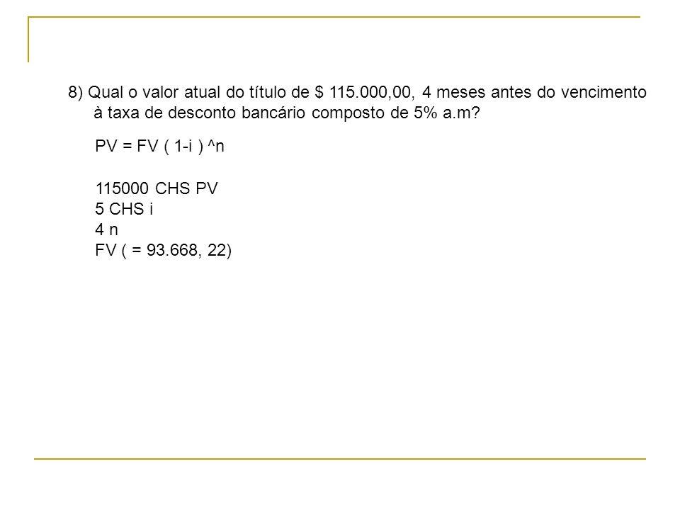 PV = FV ( 1-i ) ^n 8) Qual o valor atual do título de $ 115.000,00, 4 meses antes do vencimento à taxa de desconto bancário composto de 5% a.m? 115000