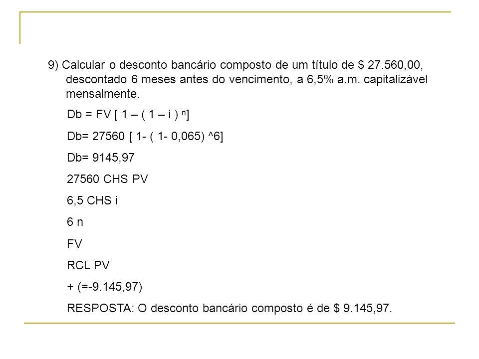 Db = FV [ 1 – ( 1 – i ) ] Db= 27560 [ 1- ( 1- 0,065) ^6] Db= 9145,97 27560 CHS PV 6,5 CHS i 6 n FV RCL PV + (=-9.145,97) RESPOSTA: O desconto bancário