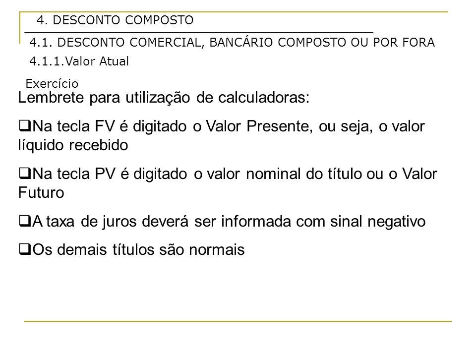 4. DESCONTO COMPOSTO Lembrete para utilização de calculadoras: Na tecla FV é digitado o Valor Presente, ou seja, o valor líquido recebido Na tecla PV