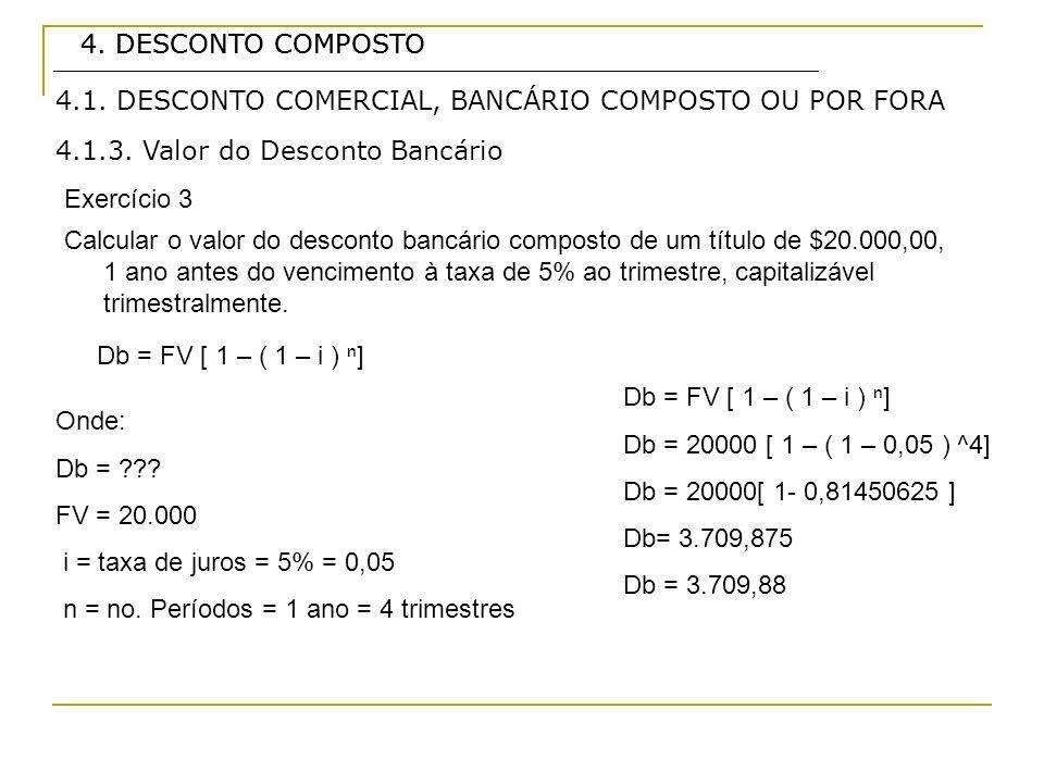 4. DESCONTO COMPOSTO 4.1.3. Valor do Desconto Bancário Exercício 3 Db = FV [ 1 – ( 1 – i ) ] 4.1. DESCONTO COMERCIAL, BANCÁRIO COMPOSTO OU POR FORA Ca