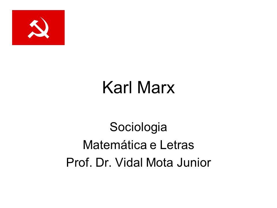 Karl Marx Sociologia Matemática e Letras Prof. Dr. Vidal Mota Junior