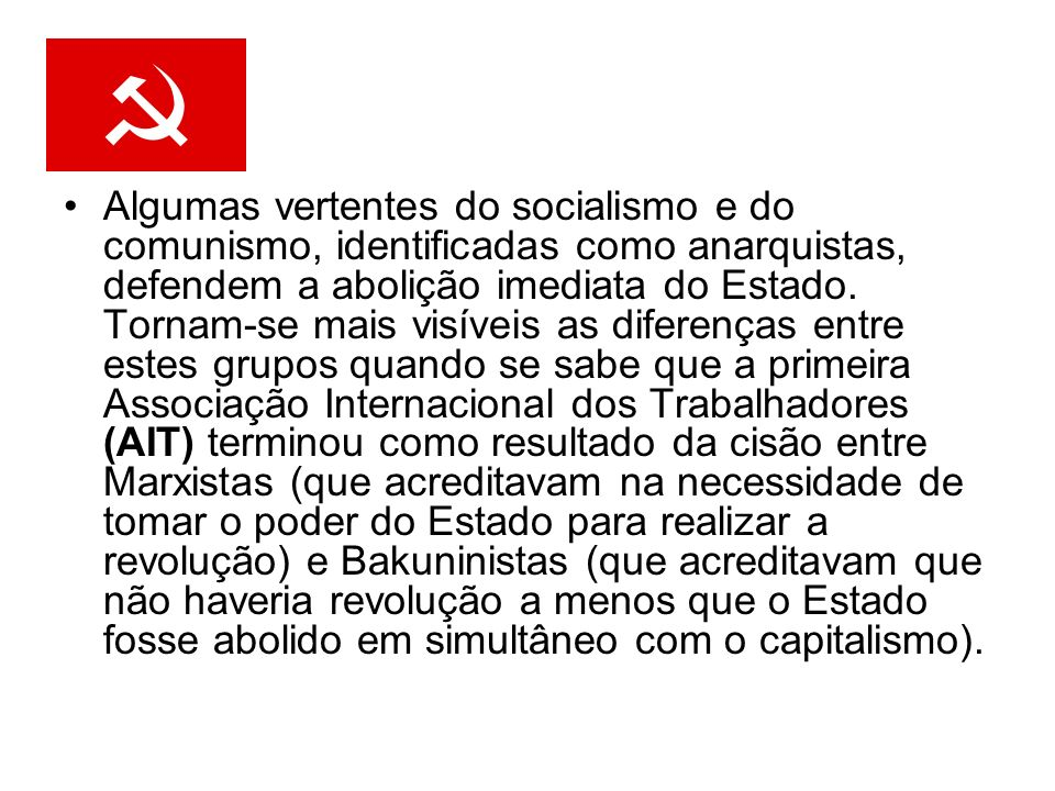 Algumas vertentes do socialismo e do comunismo, identificadas como anarquistas, defendem a abolição imediata do Estado. Tornam-se mais visíveis as dif