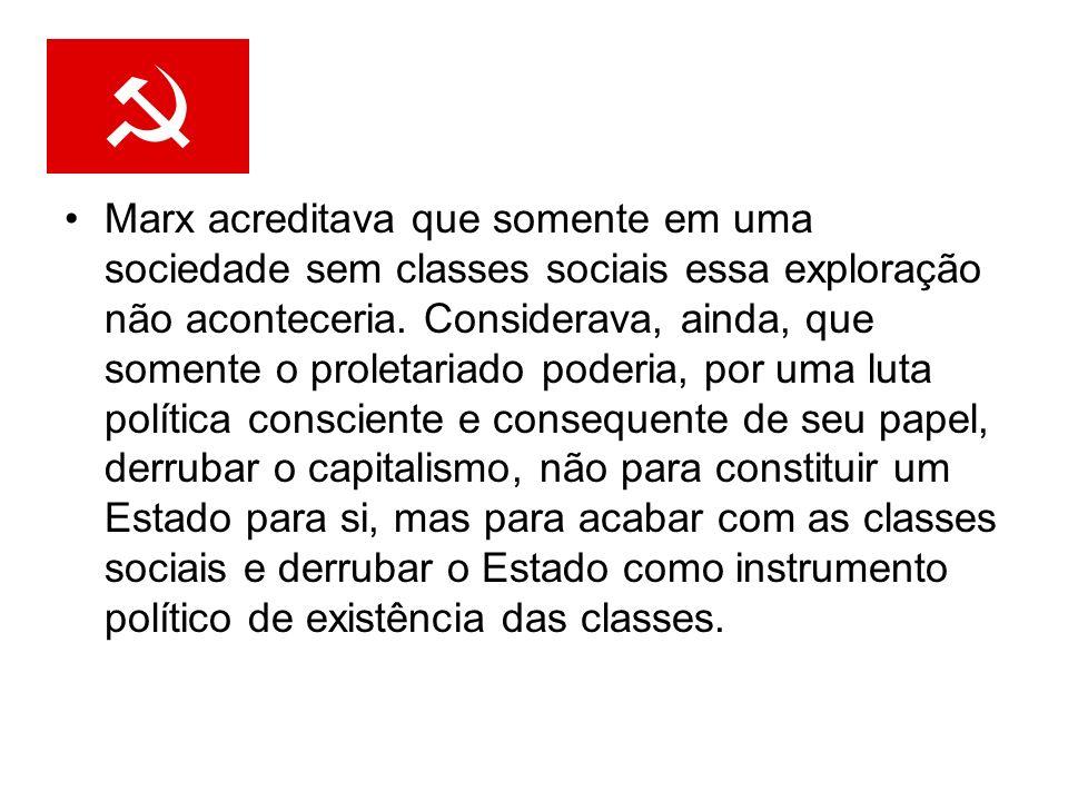 Marx acreditava que somente em uma sociedade sem classes sociais essa exploração não aconteceria. Considerava, ainda, que somente o proletariado poder