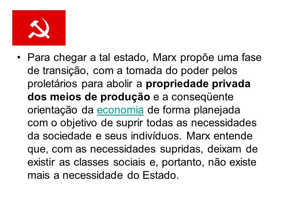 Para chegar a tal estado, Marx propõe uma fase de transição, com a tomada do poder pelos proletários para abolir a propriedade privada dos meios de pr