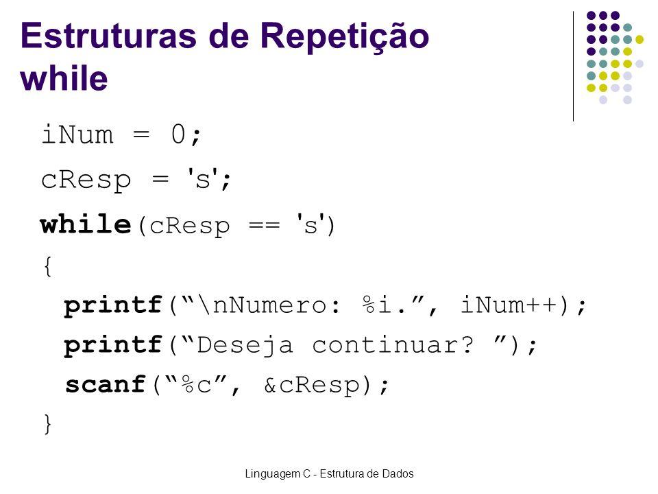 Linguagem C - Estrutura de Dados Estruturas de Repetição while iNum = 0; cResp = ' s ' ; while (cResp == ' s ' ) { printf(\nNumero: %i., iNum++); prin