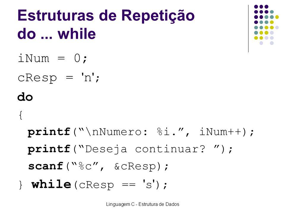 Linguagem C - Estrutura de Dados Estruturas de Repetição do... while iNum = 0; cResp = ' n ' ; do { printf(\nNumero: %i., iNum++); printf(Deseja conti