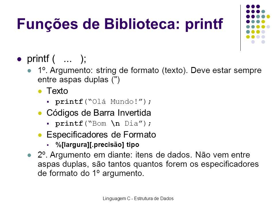 Linguagem C - Estrutura de Dados Funções de Biblioteca: printf printf (... ); 1º. Argumento: string de formato (texto). Deve estar sempre entre aspas