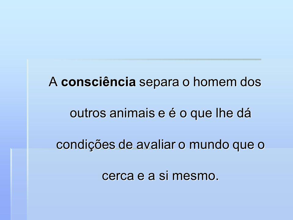 A consciência separa o homem dos outros animais e é o que lhe dá condições de avaliar o mundo que o cerca e a si mesmo.