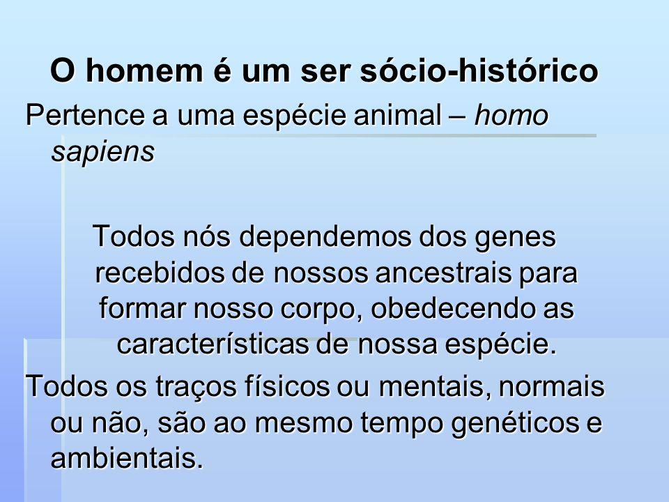 O homem é um ser sócio-histórico Pertence a uma espécie animal – homo sapiens Todos nós dependemos dos genes recebidos de nossos ancestrais para forma