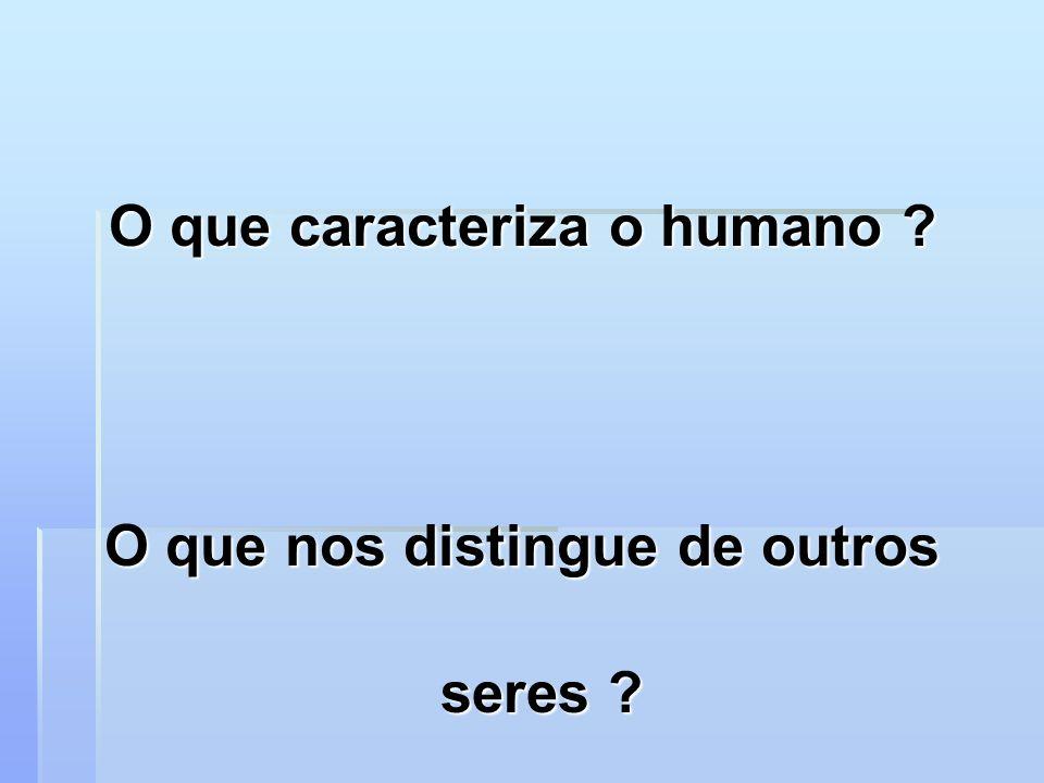 O que caracteriza o humano ? O que nos distingue de outros seres ?