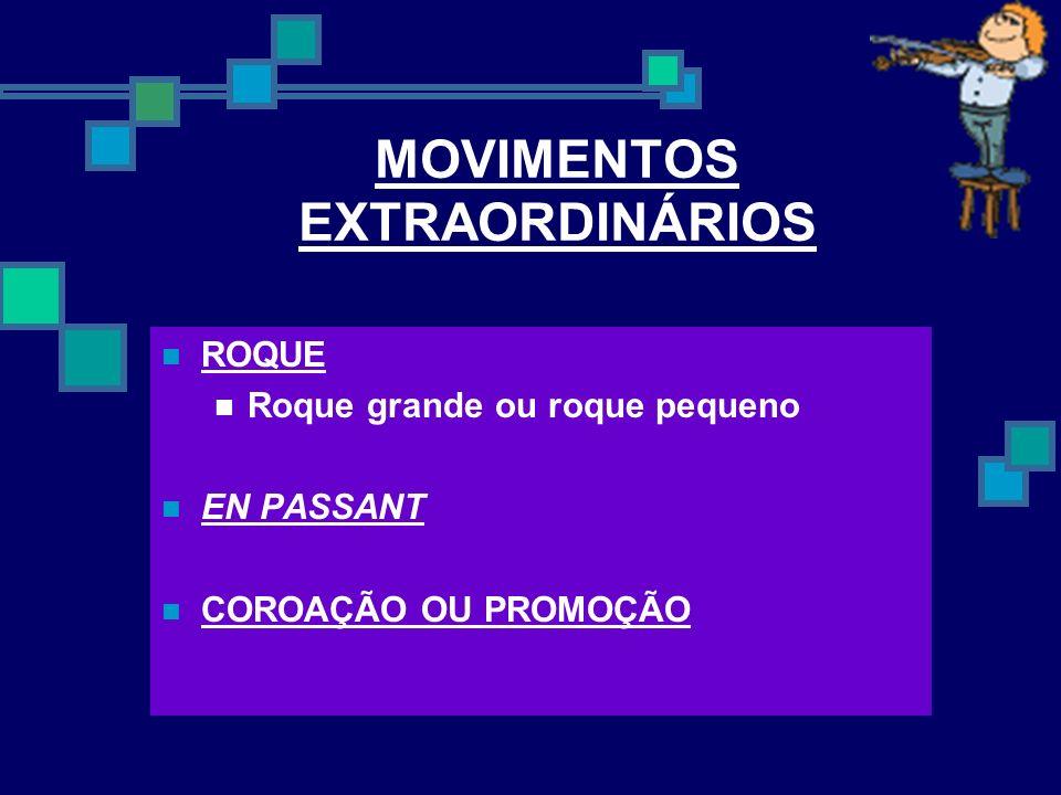 MOVIMENTOS EXTRAORDINÁRIOS ROQUE Roque grande ou roque pequeno EN PASSANT COROAÇÃO OU PROMOÇÃO
