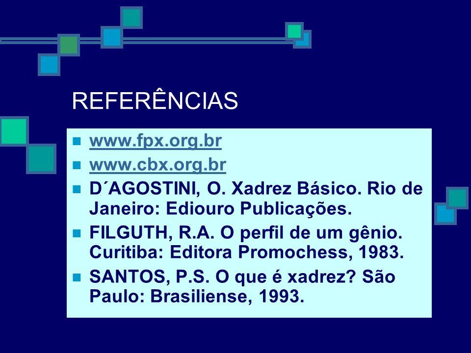 REFERÊNCIAS www.fpx.org.br www.cbx.org.br D´AGOSTINI, O. Xadrez Básico. Rio de Janeiro: Ediouro Publicações. FILGUTH, R.A. O perfil de um gênio. Curit