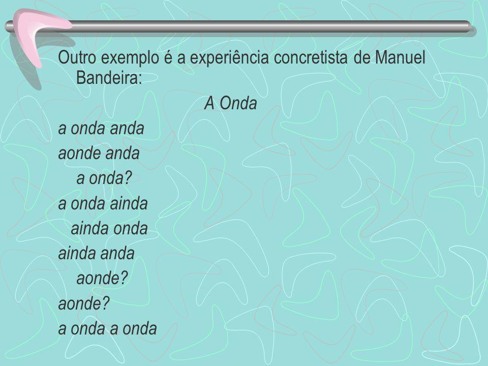 Outro exemplo é a experiência concretista de Manuel Bandeira: A Onda a onda anda aonde anda a onda? a onda ainda ainda onda ainda anda aonde? a onda
