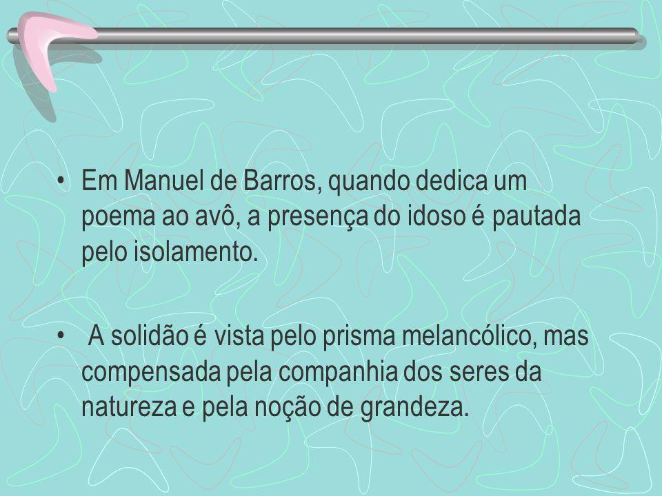 Em Manuel de Barros, quando dedica um poema ao avô, a presença do idoso é pautada pelo isolamento. A solidão é vista pelo prisma melancólico, mas comp