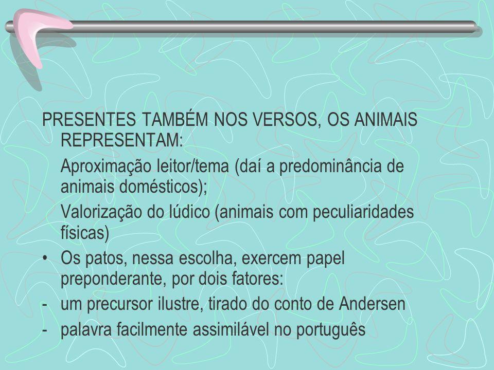PRESENTES TAMBÉM NOS VERSOS, OS ANIMAIS REPRESENTAM: Aproximação leitor/tema (daí a predominância de animais domésticos); Valorização do lúdico (anima