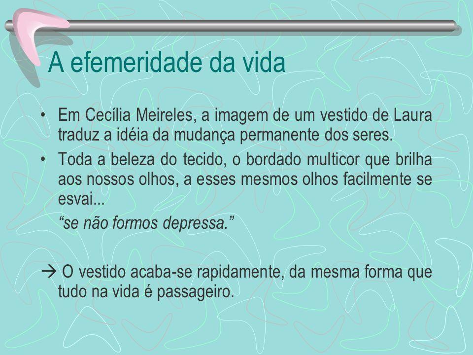A efemeridade da vida Em Cecília Meireles, a imagem de um vestido de Laura traduz a idéia da mudança permanente dos seres. Toda a beleza do tecido, o