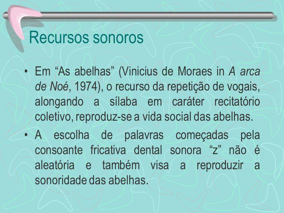 Recursos sonoros Em As abelhas (Vinicius de Moraes in A arca de Noé, 1974), o recurso da repetição de vogais, alongando a sílaba em caráter recitatóri