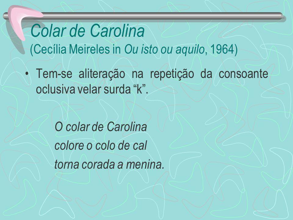 Colar de Carolina (Cecília Meireles in Ou isto ou aquilo, 1964) Tem-se aliteração na repetição da consoante oclusiva velar surda k. O colar de Carolin