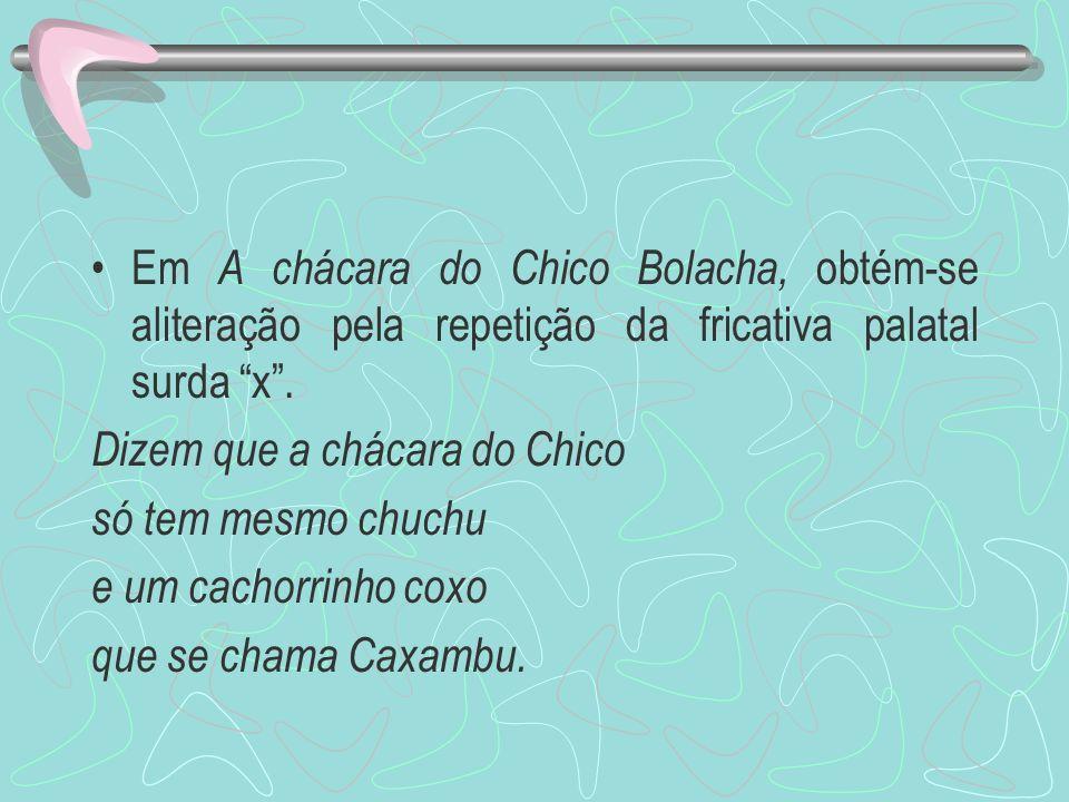 Em A chácara do Chico Bolacha, obtém-se aliteração pela repetição da fricativa palatal surda x. Dizem que a chácara do Chico só tem mesmo chuchu e um