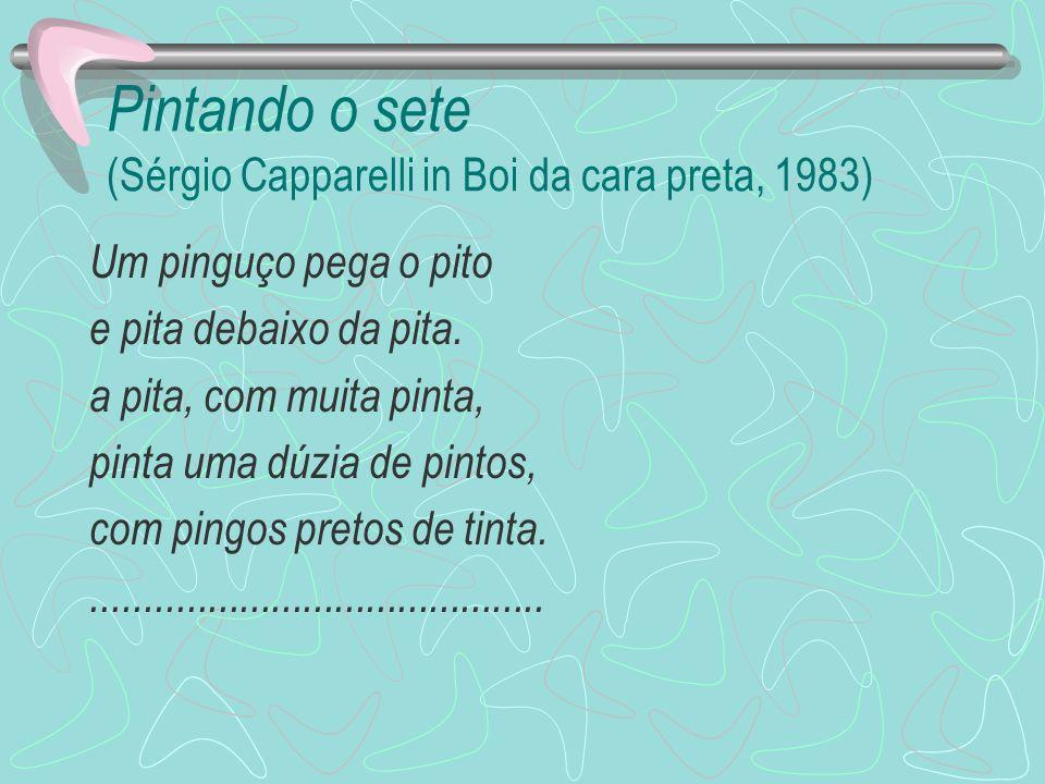 Pintando o sete (Sérgio Capparelli in Boi da cara preta, 1983) Um pinguço pega o pito e pita debaixo da pita. a pita, com muita pinta, pinta uma dúzia