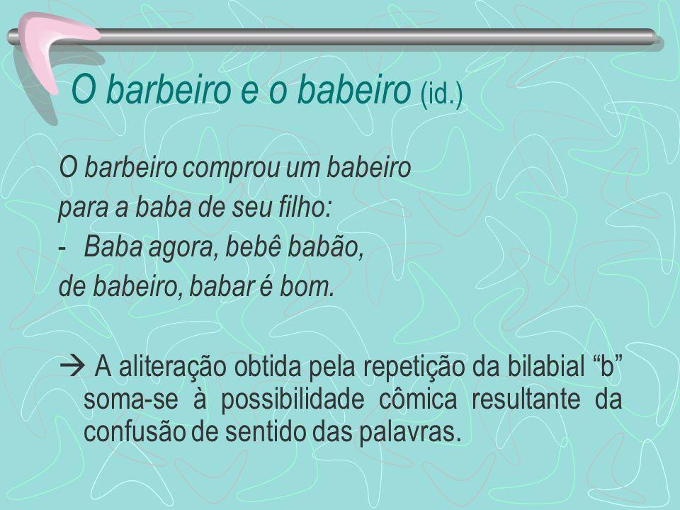 O barbeiro e o babeiro (id.) O barbeiro comprou um babeiro para a baba de seu filho: - Baba agora, bebê babão, de babeiro, babar é bom. A aliteração o