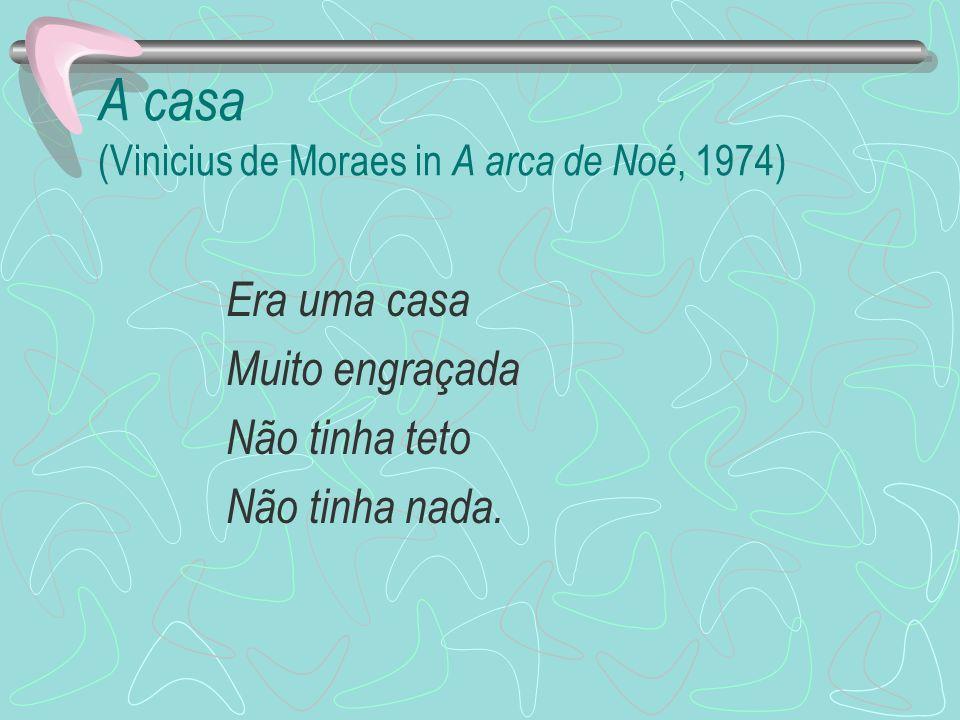 A casa (Vinicius de Moraes in A arca de Noé, 1974) Era uma casa Muito engraçada Não tinha teto Não tinha nada.