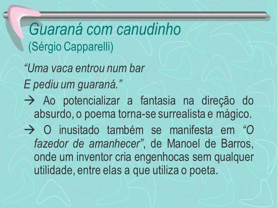 Guaraná com canudinho (Sérgio Capparelli) Uma vaca entrou num bar E pediu um guaraná. Ao potencializar a fantasia na direção do absurdo, o poema torna
