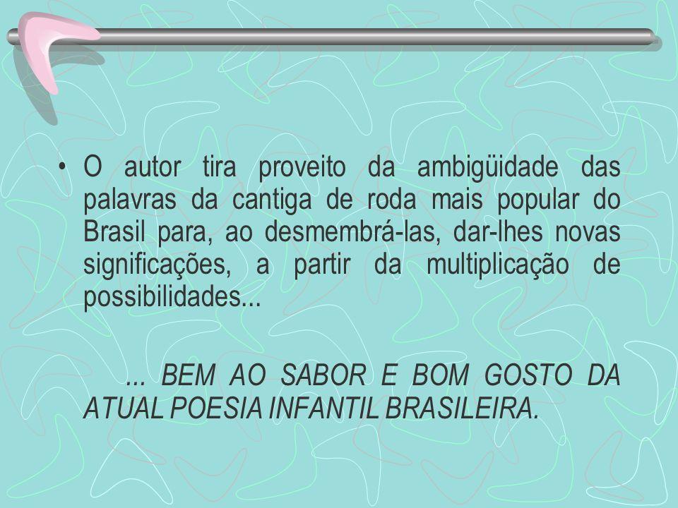 O autor tira proveito da ambigüidade das palavras da cantiga de roda mais popular do Brasil para, ao desmembrá-las, dar-lhes novas significações, a pa