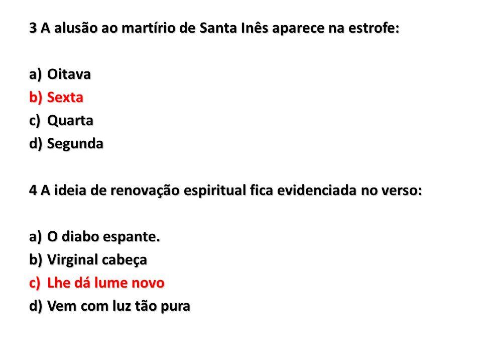 3 A alusão ao martírio de Santa Inês aparece na estrofe: a)Oitava b)Sexta c)Quarta d)Segunda 4 A ideia de renovação espiritual fica evidenciada no ver