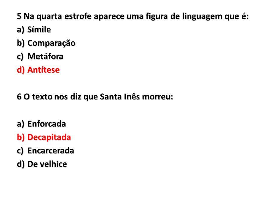5 Na quarta estrofe aparece uma figura de linguagem que é: a)Símile b)Comparação c)Metáfora d)Antítese 6 O texto nos diz que Santa Inês morreu: a)Enfo