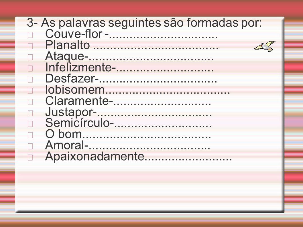 2- Composição ou derivação? Planalto( ) casebre ( ) Aguardente ( ) pão-de-ló ( ) Pontiagudo ( ) vidraceiro ( ) Desonra ( ) charutaria ( )