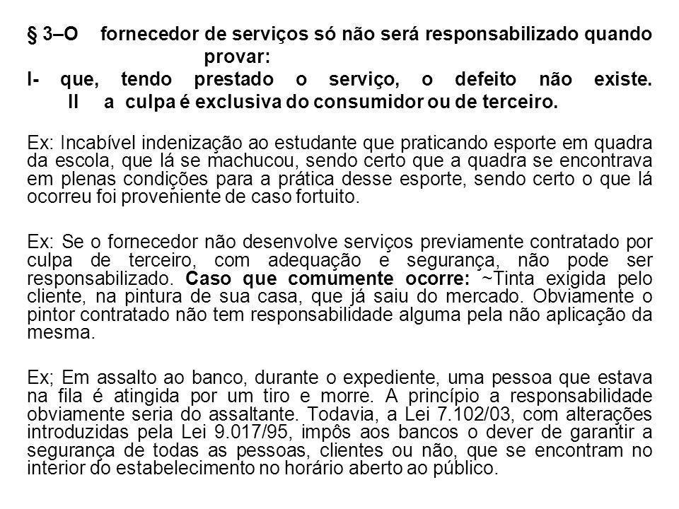 § 3–O fornecedor de serviços só não será responsabilizado quando provar: I- que, tendo prestado o serviço, o defeito não existe. II a culpa é exclusiv
