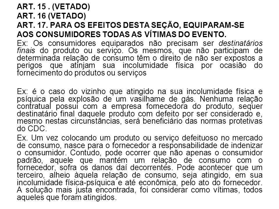ART. 15. (VETADO) ART. 16 (VETADO) ART. 17. PARA OS EFEITOS DESTA SEÇÃO, EQUIPARAM-SE AOS CONSUMIDORES TODAS AS VÍTIMAS DO EVENTO. Ex: Os consumidores
